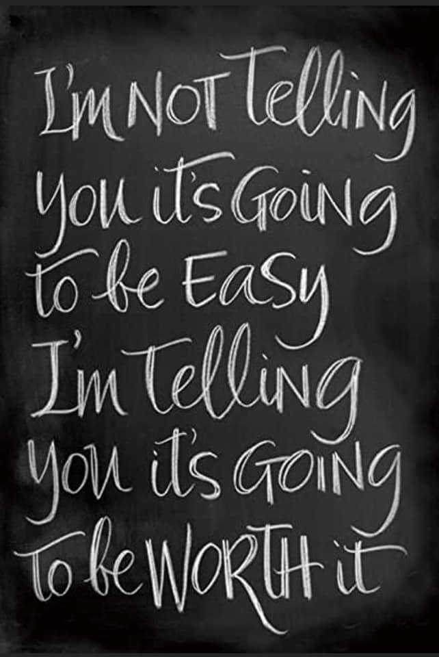 I am not telling you it is going to be easy - I am telling you it will be worth it